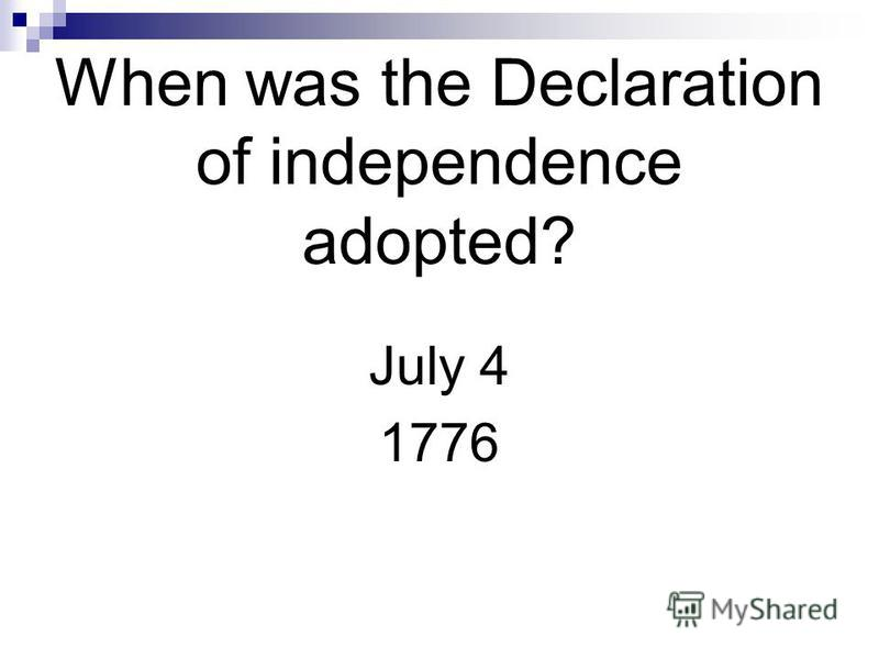 When was the Declaration of independence adopted? July 4 1776