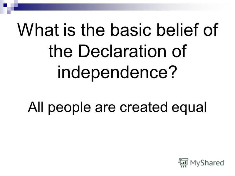 What is the basic belief of the Declaration of independence? All people are created equal