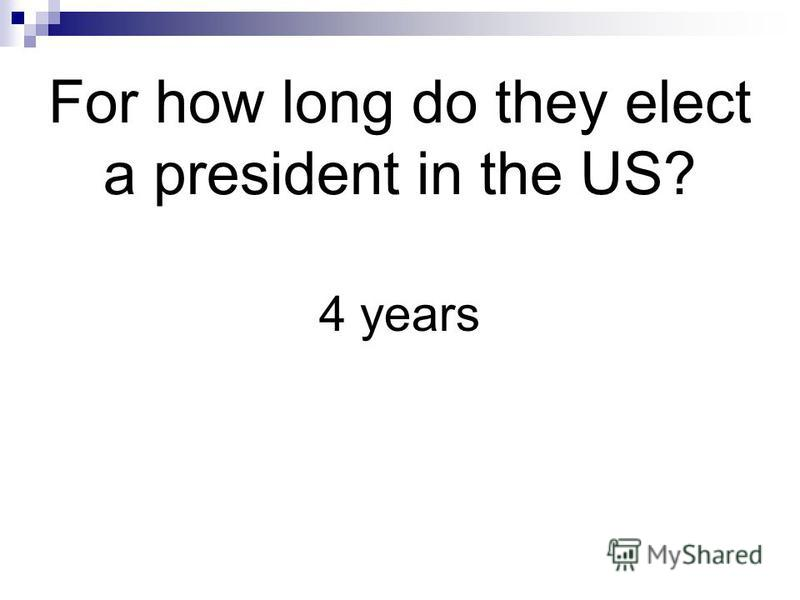 For how long do they elect a president in the US? 4 years