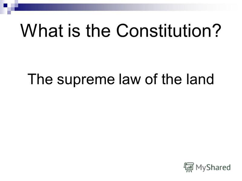 What is the Constitution? The supreme law of the land