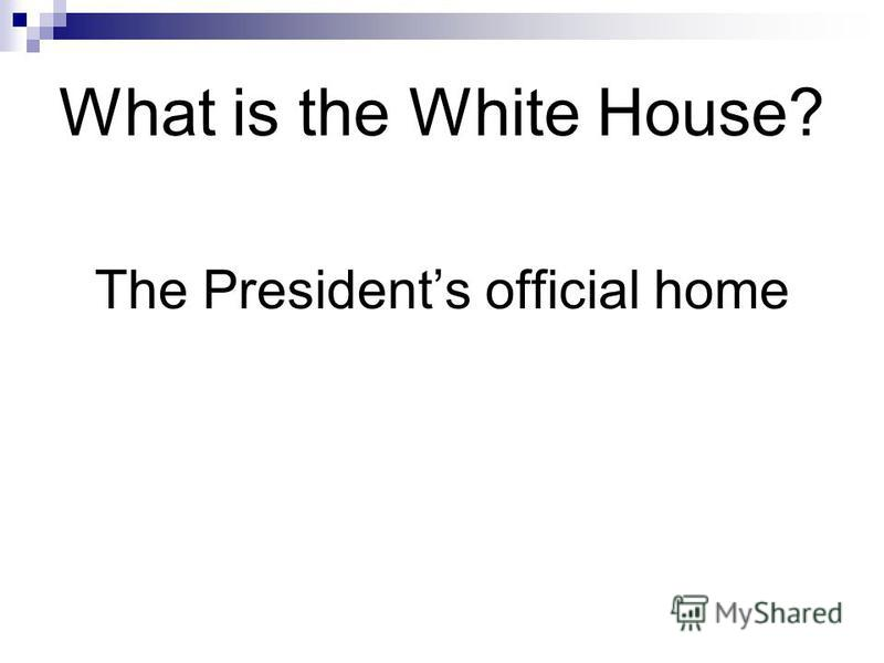 What is the White House? The Presidents official home