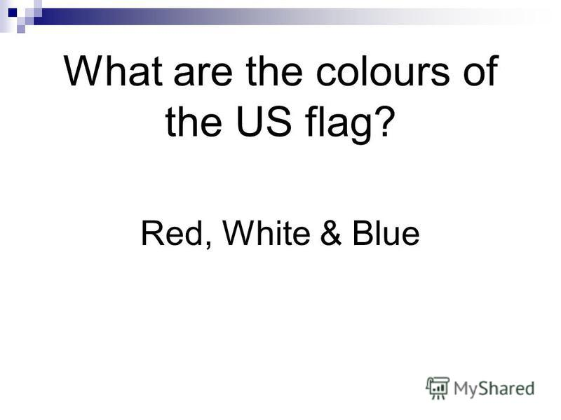 What are the colours of the US flag? Red, White & Blue