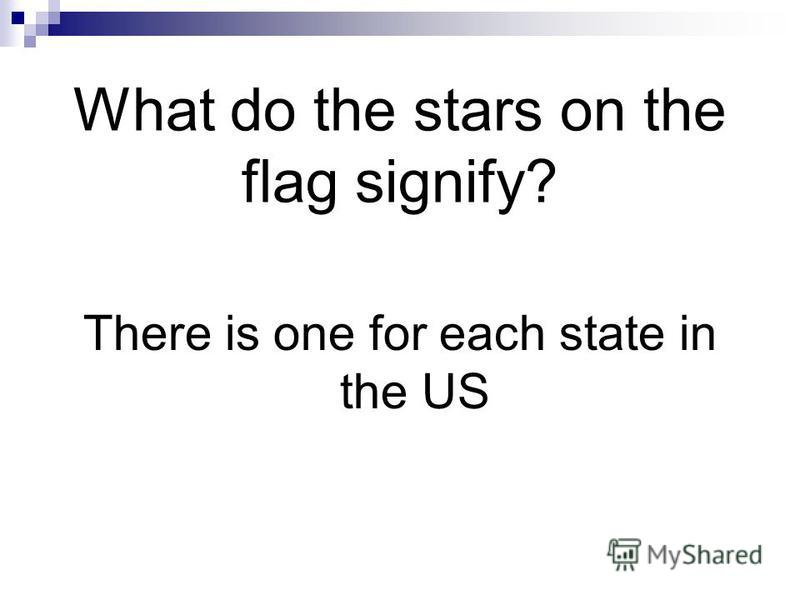 What do the stars on the flag signify? There is one for each state in the US