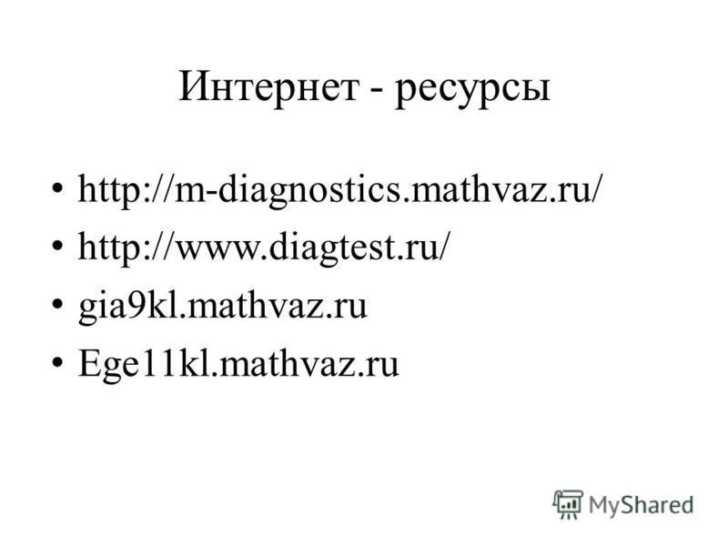 Интернет - ресурсы http://m-diagnostics.mathvaz.ru/ http://www.diagtest.ru/ gia9kl.mathvaz.ru Ege11kl.mathvaz.ru