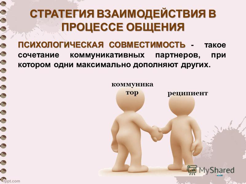 ПСИХОЛОГИЧЕСКАЯ СОВМЕСТИМОСТЬ ПСИХОЛОГИЧЕСКАЯ СОВМЕСТИМОСТЬ - такое сочетание коммуникативных партнеров, при котором одни максимально дополняют других. СТРАТЕГИЯ ВЗАИМОДЕЙСТВИЯ В ПРОЦЕССЕ ОБЩЕНИЯ коммуникатор реципиент