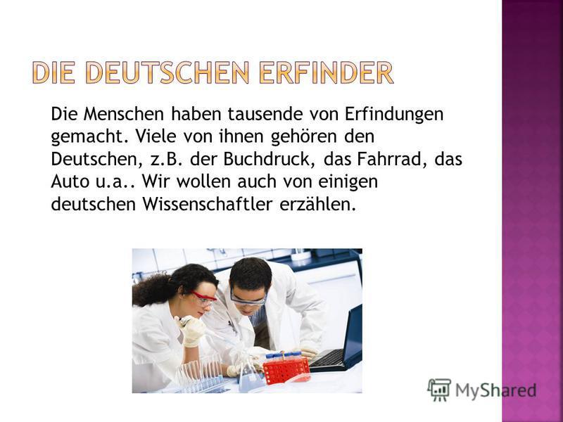 Die Menschen haben tausende von Erfindungen gemacht. Viele von ihnen gehören den Deutschen, z.B. der Buchdruck, das Fahrrad, das Auto u.a.. Wir wollen auch von einigen deutschen Wissenschaftler erzählen.