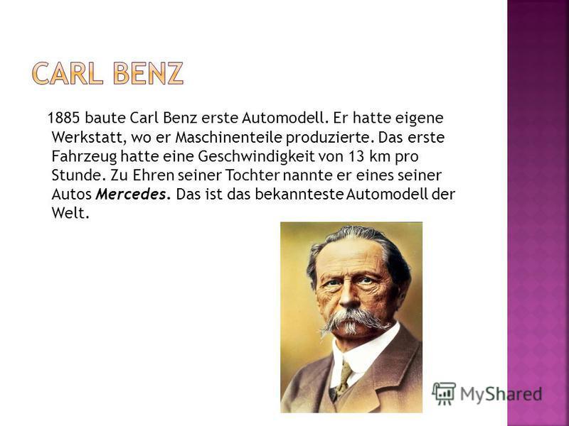 1885 baute Carl Benz erste Automodell. Er hatte eigene Werkstatt, wo er Maschinenteile produzierte. Das erste Fahrzeug hatte eine Geschwindigkeit von 13 km pro Stunde. Zu Ehren seiner Tochter nannte er eines seiner Autos Mercedes. Das ist das bekannt