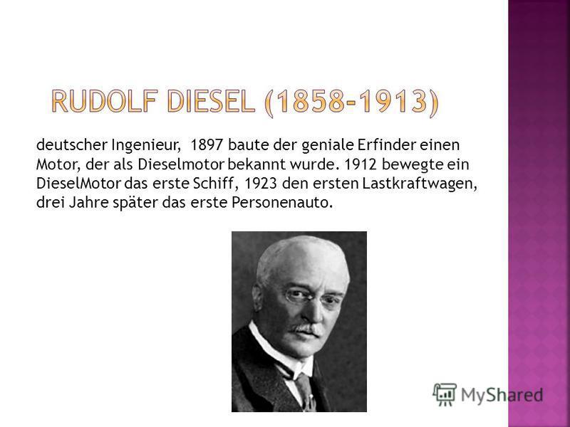deutscher Ingenieur, 1897 baute der geniale Erfinder einen Motor, der als Dieselmotor bekannt wurde. 1912 bewegte ein DieselMotor das erste Schiff, 1923 den ersten Lastkraftwagen, drei Jahre später das erste Personenauto.