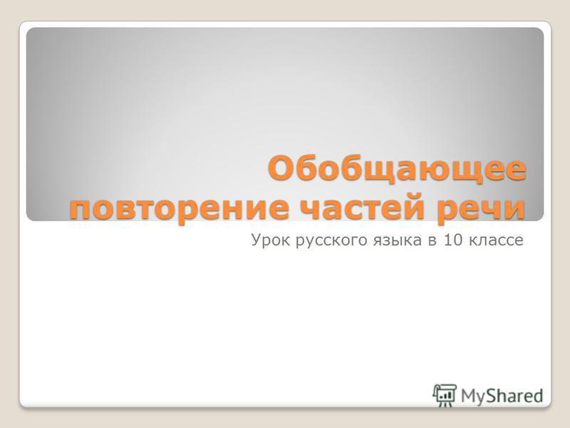 Обобщающее повторение частей речи Урок русского языка в 10 классе