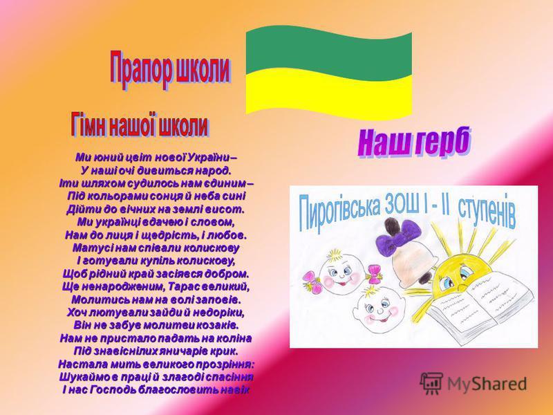 Ми юний цвіт нової України – У наші очі дивиться народ. Іти шляхом судилось нам єдиним – Під кольорами сонця й неба сині Дійти до вічних на землі висот. Ми українці вдачею і словом, Нам до лиця і щедрість, і любов. Матусі нам співали колискову І готу