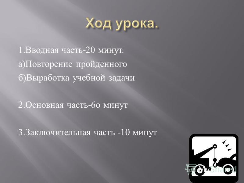 1. Вводная часть -20 минут. а ) Повторение пройденного б ) Выработка учебной задачи 2. Основная часть -6 о минут 3. Заключительная часть -10 минут