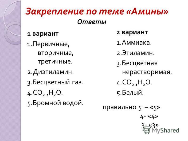 Закрепление по теме « Амины » 1 вариант 1. Первичные, вторичные, третичные. 2. Диэтиламин. 3. Бесцветный газ. 4. СО 2, Н 2 О. 5. Бромной водой. 2 вариант 1. Аммиака. 2. Этиламин. 3. Бесцветная нерастворимая. 4. СО 2, Н 2 О. 5. Белый. Ответы правильно