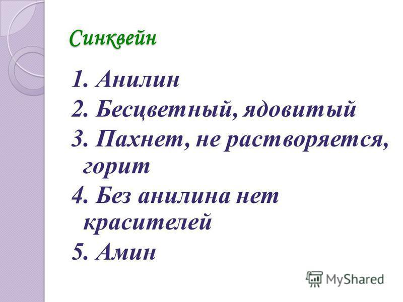 Синквейн 1. Анилин 2. Бесцветный, ядовитый 3. Пахнет, не растворяется, горит 4. Без анилина нет красителей 5. Амин