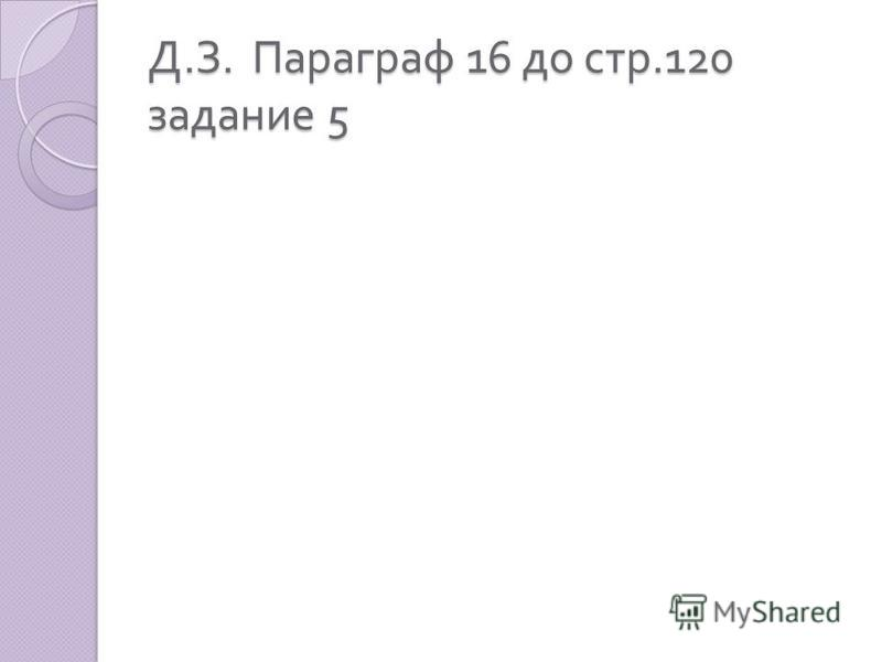 Д. З. Параграф 16 до стр.120 задание 5