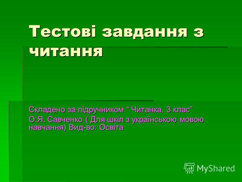 Тестові завдання з читання Складено за підручником Читанка. 3 клас О.Я. Савченко ( Для шкіл з українською мовою навчання) Вид-во: Освіта