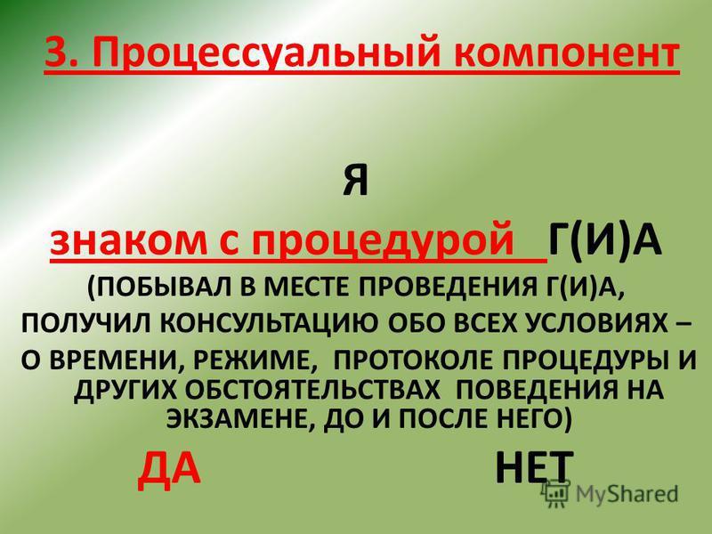 3. Процессуальный компонент Я знаком с процедурой Г(И)А (ПОБЫВАЛ В МЕСТЕ ПРОВЕДЕНИЯ Г(И)А, ПОЛУЧИЛ КОНСУЛЬТАЦИЮ ОБО ВСЕХ УСЛОВИЯХ – О ВРЕМЕНИ, РЕЖИМЕ, ПРОТОКОЛЕ ПРОЦЕДУРЫ И ДРУГИХ ОБСТОЯТЕЛЬСТВАХ ПОВЕДЕНИЯ НА ЭКЗАМЕНЕ, ДО И ПОСЛЕ НЕГО) ДАНЕТ