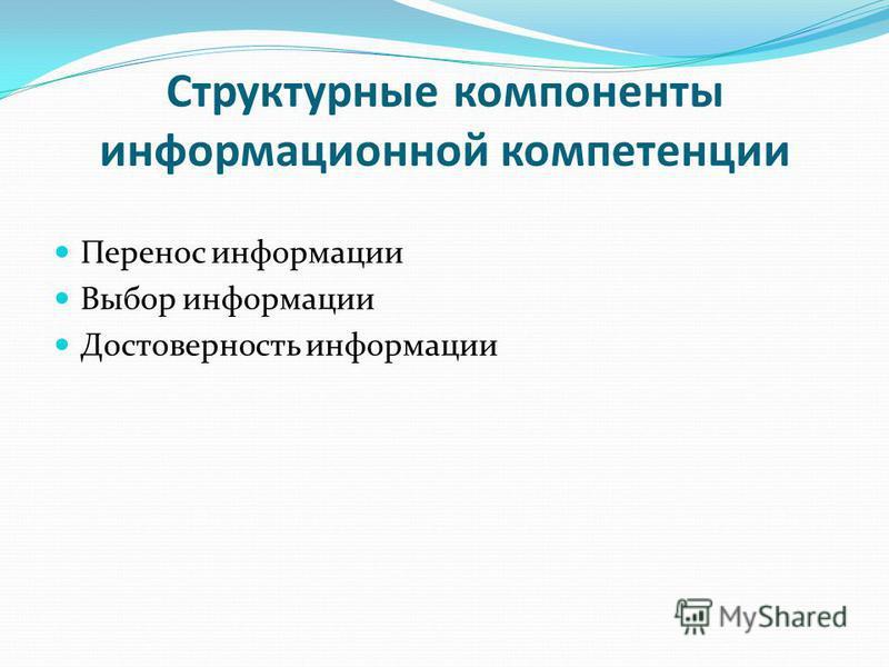 Структурные компоненты информационной компетенции Перенос информации Выбор информации Достоверность информации