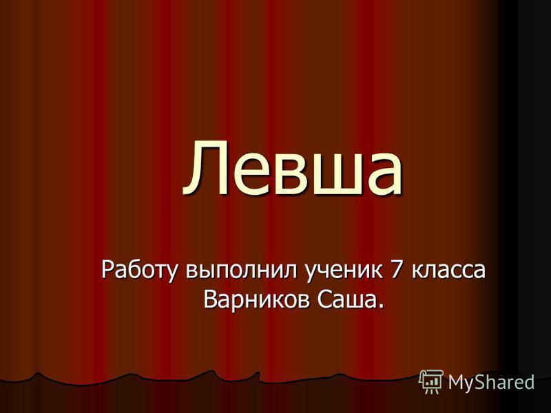 Левша Работу выполнил ученик 7 класса Варников Саша.