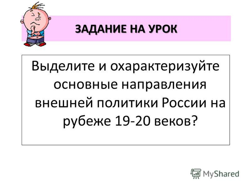 ЗАДАНИЕ НА УРОК Выделите и охарактеризуйте основные направления внешней политики России на рубеже 19-20 веков?
