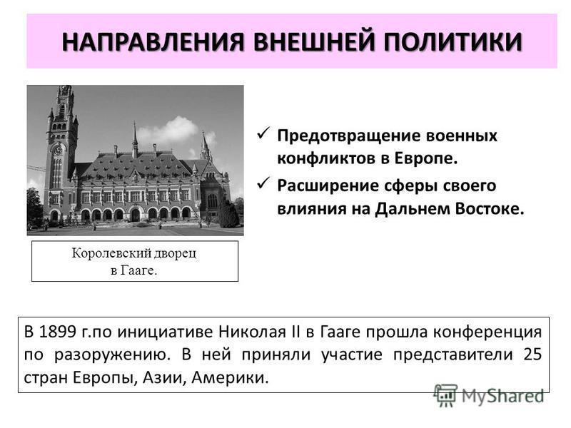 НАПРАВЛЕНИЯ ВНЕШНЕЙ ПОЛИТИКИ В 1899 г.по инициативе Николая II в Гааге прошла конференция по разоружению. В ней приняли участие представители 25 стран Европы, Азии, Америки. Королевский дворец в Гааге. Предотвращение военных конфликтов в Европе. Расш