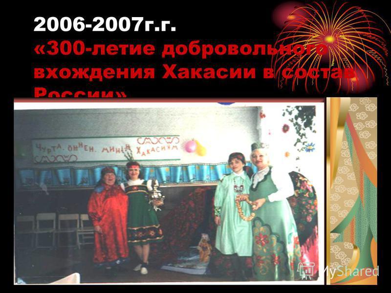 2006-2007 г.г. «300-летие добровольного вхождения Хакасии в состав России»