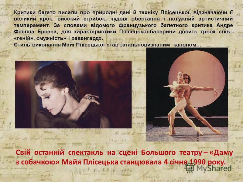 Критики багато писали про природні дані й техніку Плісецької, відзначаючи її великий крок, високий стрибок, чудові обертання і потужний артистичний темперамент. За словами відомого французького балетного критика Андре Філіппа Ерсена, для характеристи