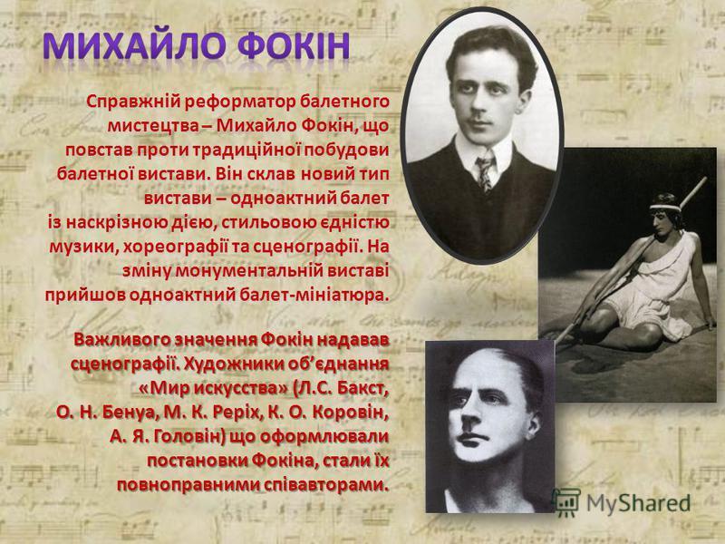 Справжній реформатор балетного мистецтва ̶ Михайло Фокін, що повстав проти традиційної побудови балетної вистави. Він склав новий тип вистави ̶ одноактний балет із наскрізною дією, стильовою єдністю музики, хореографії та сценографії. На зміну монуме
