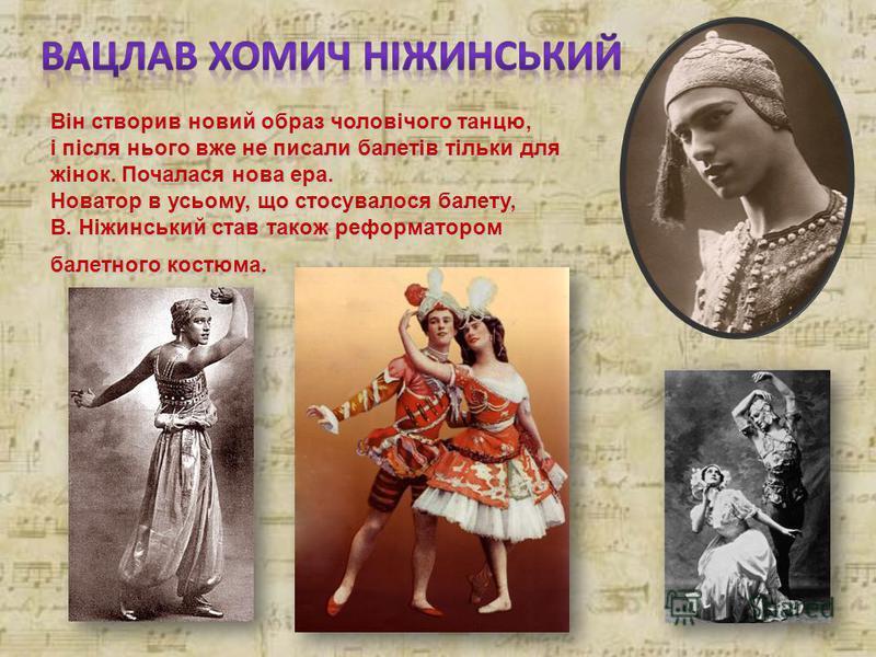 Він створив новий образ чоловічого танцю, і після нього вже не писали балетів тільки для жінок. Почалася нова ера. Новатор в усьому, що стосувалося балету, В. Ніжинський став також реформатором балетного костюма.
