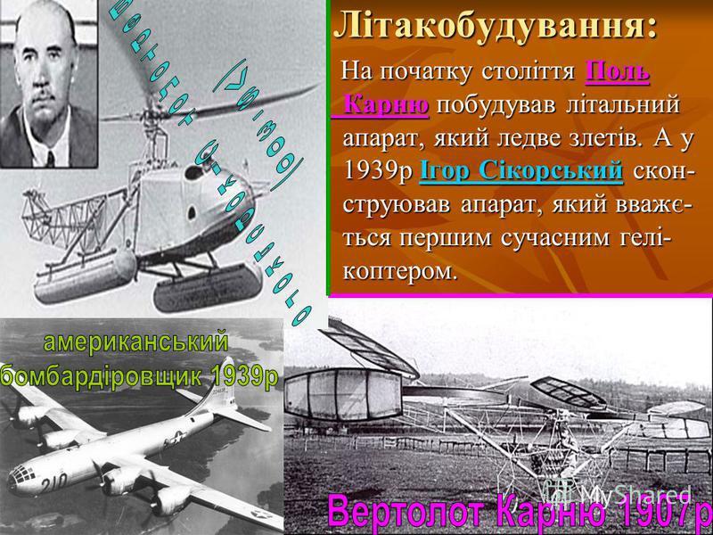 Літакобудування: Літакобудування: На початку століття Поль Карню побудував літальний апарат, який ледве злетів. А у 1939р Ігор Сікорський скон- струював апарат, який вважє- ться першим сучасним гелі- коптером. На початку століття Поль Карню побудував