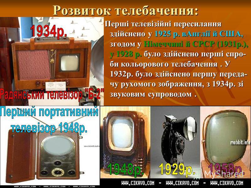 Розвиток телебачення: Перші телевізійні пересилання здійснено у 1925 р. вАнглії й США, згодом у Німеччині й СРСР (1931р.), у 1928 р. було здійснено перші спро- би кольорового телебачення. У 1932р. було здійснено першу переда- чу рухомого зображення,