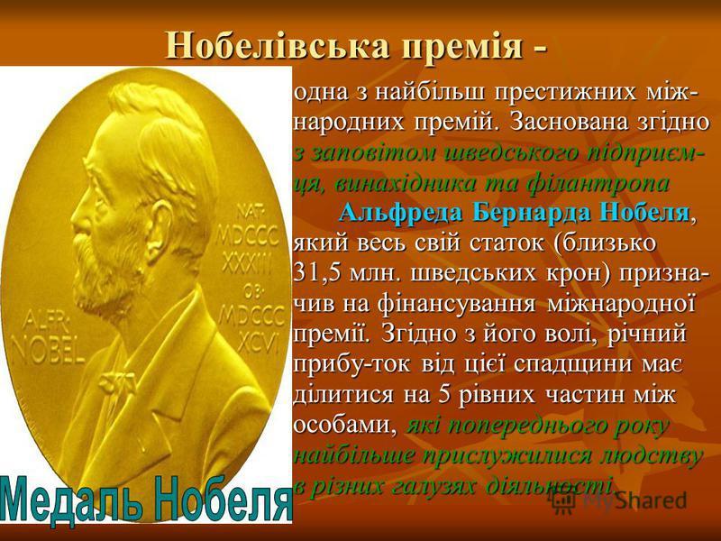 Нобелівська премія - одна з найбільш престижних між- народних премій. Заснована згідно з заповітом шведського підприєм- ця, винахідника та філантропа Альфреда Бернарда Нобеля, який весь свій статок (близько 31,5 млн. шведських крон) призна- чив на фі