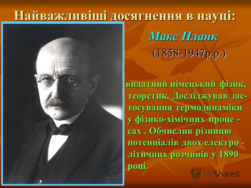 Найважливіші досягнення в науці: Макс Планк Макс Планк (1858-1947р.р.) (1858-1947р.р.) видатний німецький фізик, теоретик. Досліджував зас- тосування термодинаміки у фізико-хімічних проце - сах. Обчислив різницю потенціалів двох електро - літичних ро