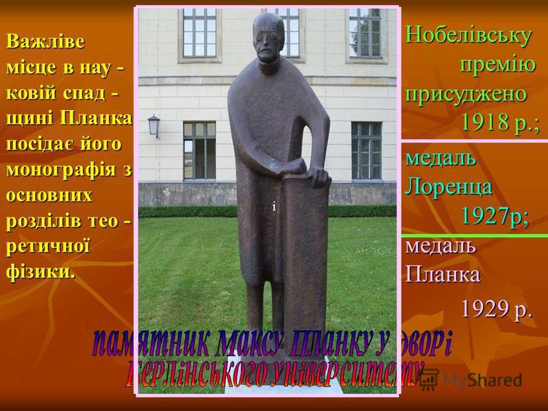 Важліве місце в нау - ковій спад - щині Планка посідає його монографія з основних розділів тео - ретичної фізики. і Нобелівську премію присуджено 1918 р.; медаль Лоренца 1927р; медаль Планка 1929 р.