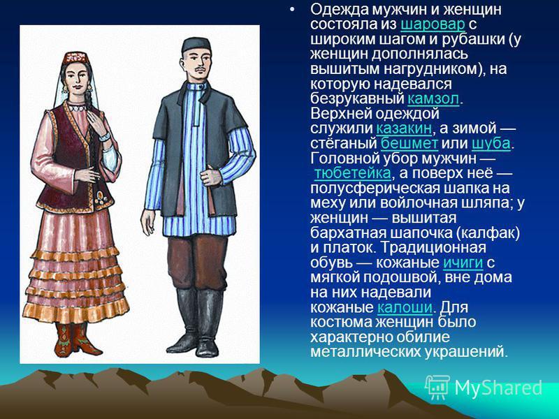 Одежда мужчин и женщин состояла из шаровар с широким шагом и рубашки (у женщин дополнялась вышитым нагрудником), на которую надевался безрукавный камзол. Верхней одеждой служили казакин, а зимой стёганый бешмет или шуба. Головной убор мужчин тюбетейк