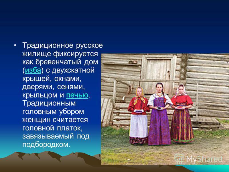 Традиционное русское жилище фиксируется как бревенчатый дом (изба) с двухскатной крушей, окнами, дверями, сенями, крульцом и печью. Традиционным головным убором женщин считается головной платок, завязываемый под подбородком.избапечью
