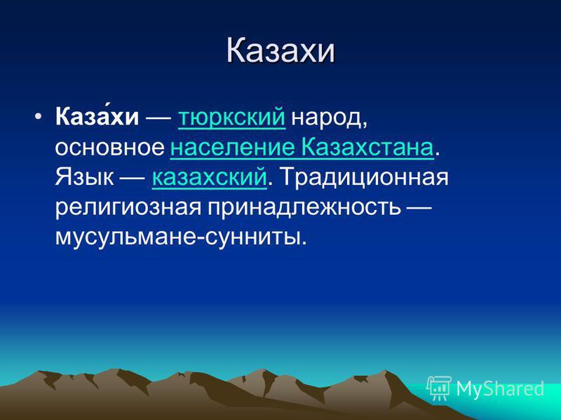 Казахи Каза́хи тюркский народ, основное население Казахстана. Язык казахский. Традиционная религиозная принадлежность мусульмане-сунниты.тюркский население Казахстанаказахский