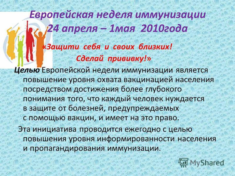 Европейская неделя иммунизации 24 апреля – 1 мая 2010 года «Защити себя и своих близких! Сделай прививку!» Целью Европейской недели иммунизации является повышение уровня охвата вакцинацией населения посредством достижения более глубокого понимания то