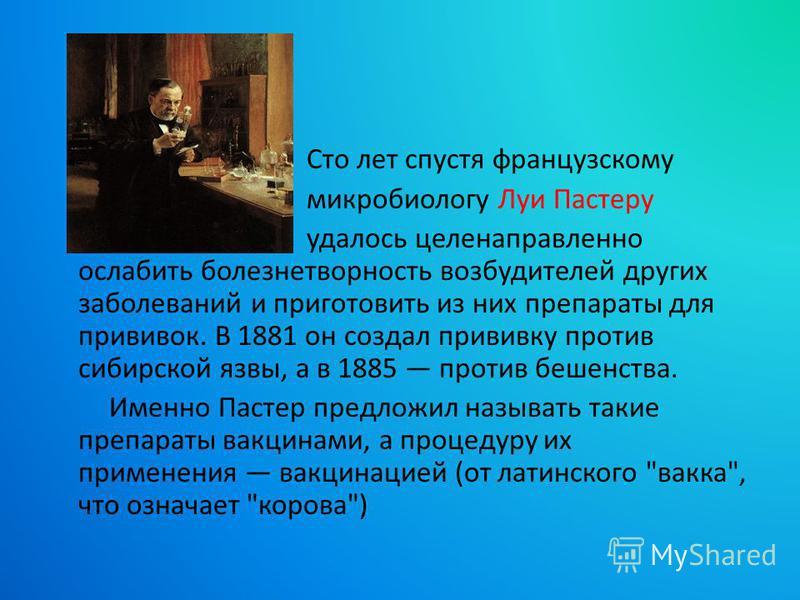 Сто лет спустя французскому микробиологу Луи Пастеру удалось целенаправленно ослабить болезнетворность возбудителей других заболеваний и приготовить из них препараты для прививок. В 1881 он создал прививку против сибирской язвы, а в 1885 против бешен