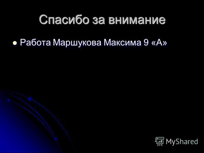 Спасибо за внимание Работа Маршукова Максима 9 «А» Работа Маршукова Максима 9 «А»