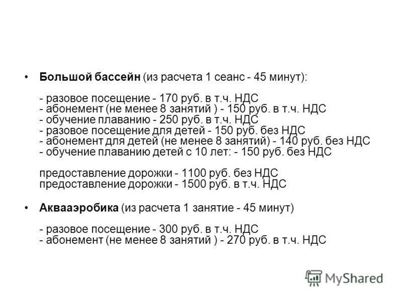 Большой бассейн (из расчета 1 сеанс - 45 минут): - разовое посещение - 170 руб. в т.ч. НДС - абонемент (не менее 8 занятий ) - 150 руб. в т.ч. НДС - обучение плаванию - 250 руб. в т.ч. НДС - разовое посещение для детей - 150 руб. без НДС - абонемент