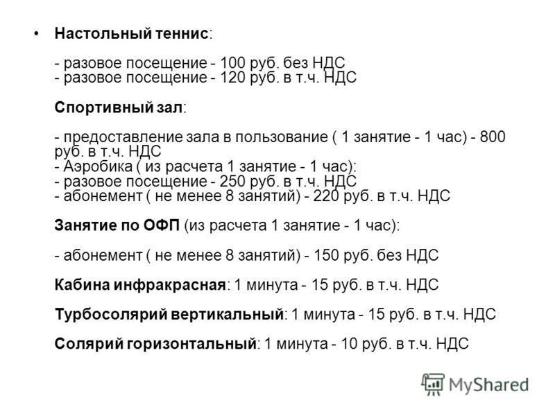 Настольный теннис: - разовое посещение - 100 руб. без НДС - разовое посещение - 120 руб. в т.ч. НДС Спортивный зал: - предоставление зала в пользование ( 1 занятие - 1 час) - 800 руб. в т.ч. НДС - Аэробика ( из расчета 1 занятие - 1 час): - разовое п