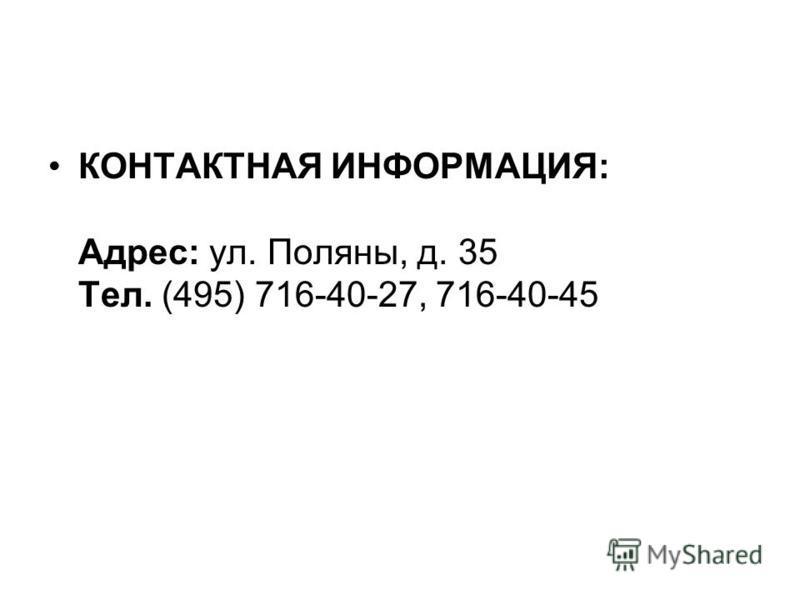 КОНТАКТНАЯ ИНФОРМАЦИЯ: Адрес: ул. Поляны, д. 35 Тел. (495) 716-40-27, 716-40-45