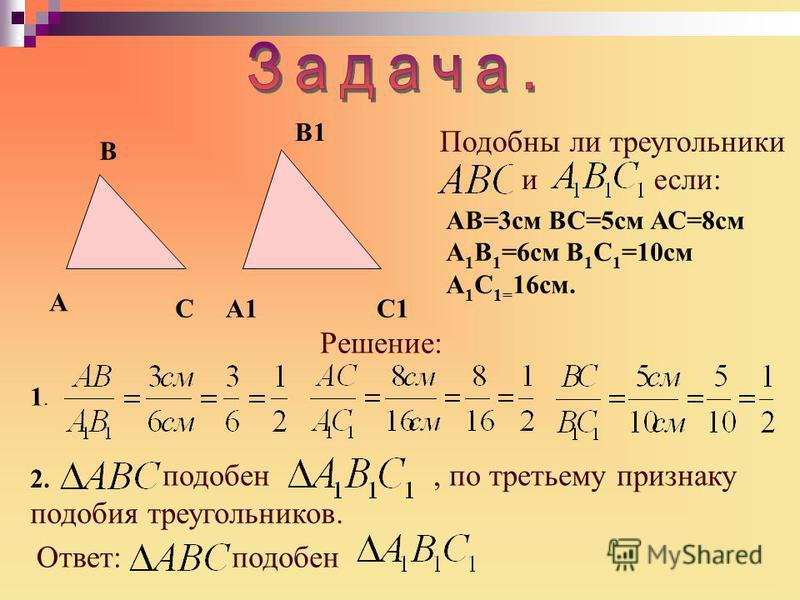 C1 A B CA1 B1 Подобны ли треугольники если: АВ=3 см ВС=5 см АС=8 см А 1 В 1 =6 см В 1 С 1 =10 см А 1 С 1= 16 см. Решение: 2. 1.1. подобен, по третьему признаку подобия треугольников. Ответ:подобен