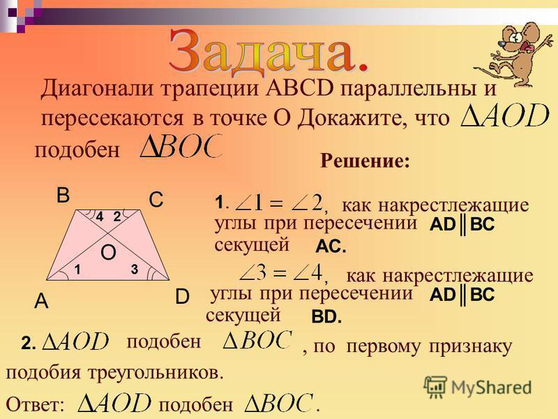 Диагонали трапеции АВСD параллельны и пересекаются в точке О Докажите, что 1.1. О D A B C Решение: 2.2. как накрест лежащие, АDВС углы при пересечении секущей АС., как накрест лежащие углы при пересечении АDВС секущей ВD.ВD. подобен, по первому призн