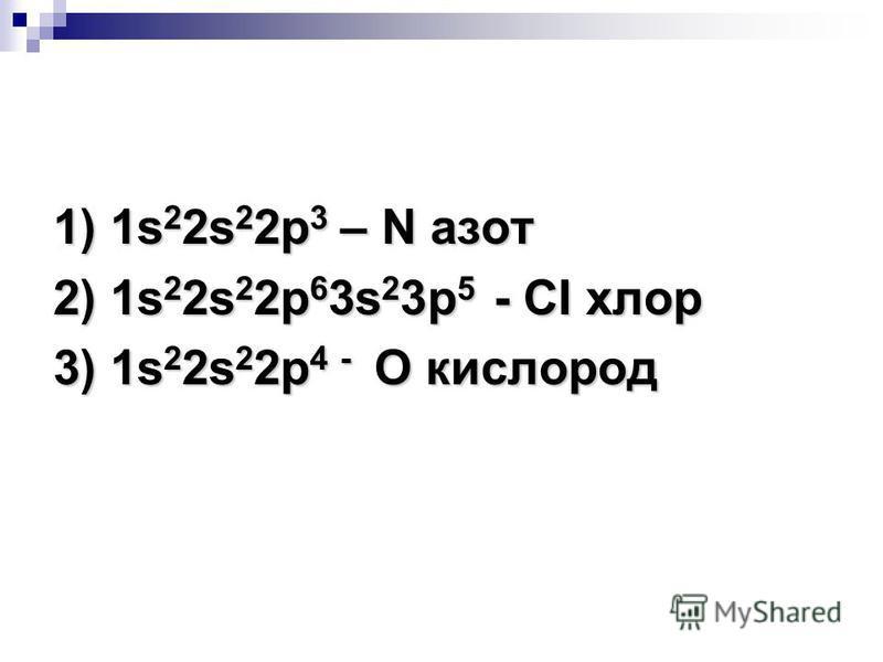 Определите атомам каких элементов соответствуют следующие электронные формулы: Определите атомам каких элементов соответствуют следующие электронные формулы: 1) 1s 2 2s 2 2p 3 ; 2) 1s 2 2s 2 2p 6 3s 2 3p 5 ; 3) 1s 2 2s 2 2p 4