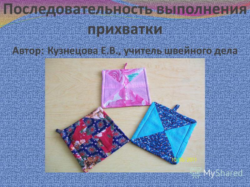 Последовательность выполнения прихватки Автор: Кузнецова Е.В., учитель швейного дела