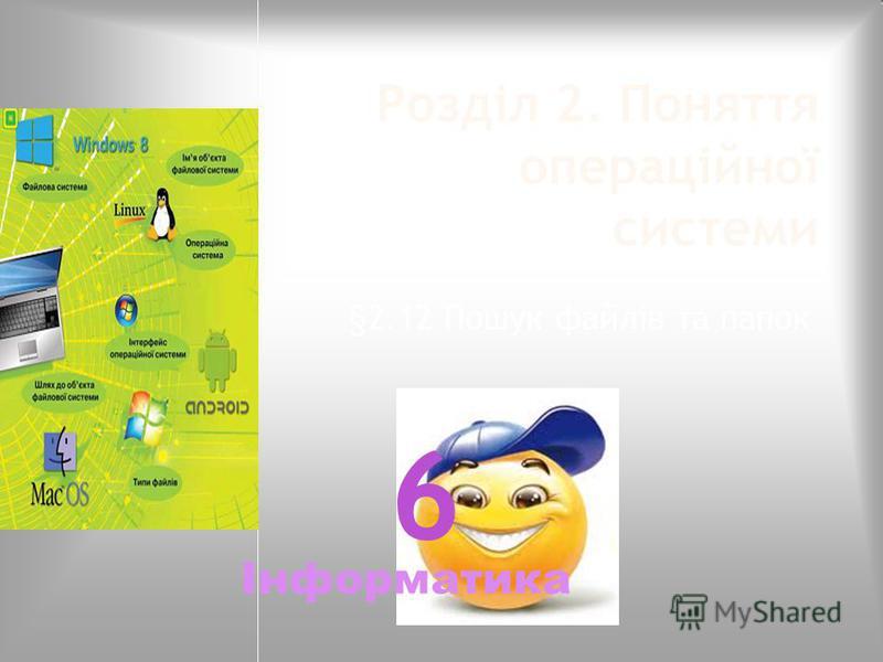 Розділ 2. Поняття операційної системи §2.12 Пошук файлів та папок Інформатика 6