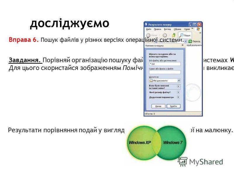 досліджуємо Завдання. Порівняй організацію пошуку файлів в операційних системах Windows XP та Windows 7. Для цього скористайся зображенням Помічника із пошуку, який викликається вказівкою Знайти в Головноу меню ОС Windows ХР Вправа 6. Пошук файлів у
