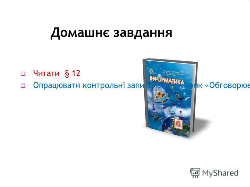 Домашнє завдання Читати § 12 Опрацювати контрольні запитання з рубрик «Обговорюємо» та «Оціни свої знання»