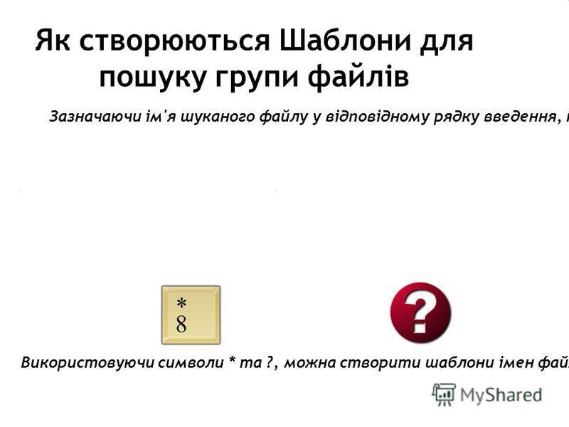 Як створюються Шаблони для пошуку групи файлів Зазначаючи ім'я шуканого файлу у відповідному рядку введення, несуттєві або невідомі символи часто замінюють символами. Зірочка - замінює в імені шуканого файлу чи папки довільну кількість будь-яких симв